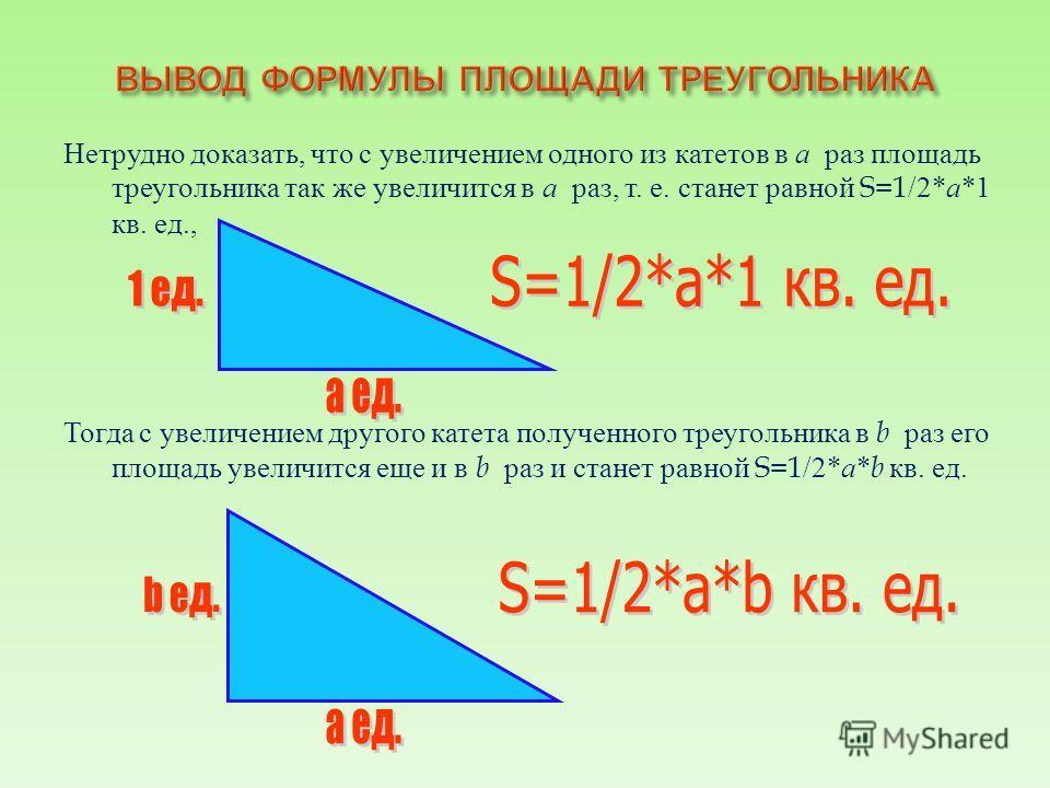 Нетрудно доказать, что с увеличением одного из катетов в а раз площадь треугольника так же увеличится в а раз, т. е. станет равной S=1/2* а *1 кв. ед., Тогда с увеличением другого катета полученного треугольника в b раз его площадь увеличится еще и в