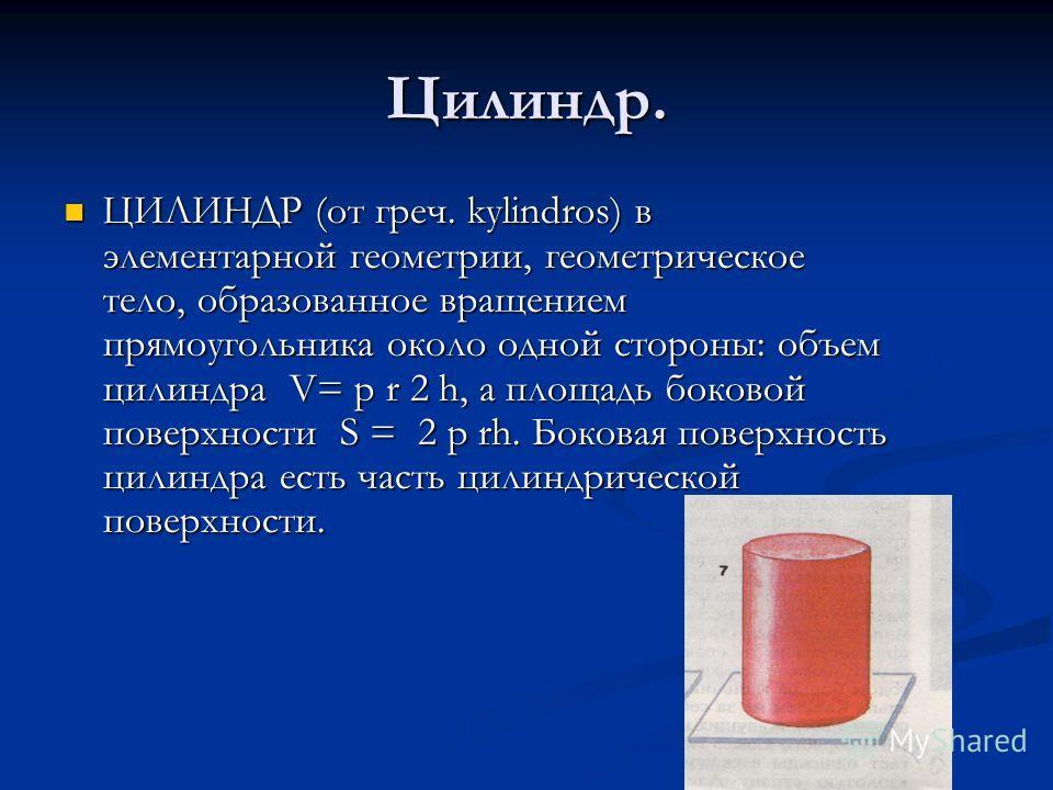Цилиндр. ЦИЛИНДР (от греч. kylindros) в элементарной геометрии, геометрическое тело, образованное вращением прямоугольника около одной стороны: объем цилиндра V= p r 2 h, а площадь боковой поверхности S = 2 p rh. Боковая поверхность цилиндра есть час