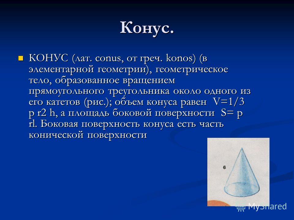 Конус. КОНУС (лат. conus, от греч. konos) (в элементарной геометрии), геометрическое тело, образованное вращением прямоугольного треугольника около одного из его катетов (рис.); объем конуса равен V=1/3 p r2 h, а площадь боковой поверхности S= p rl.