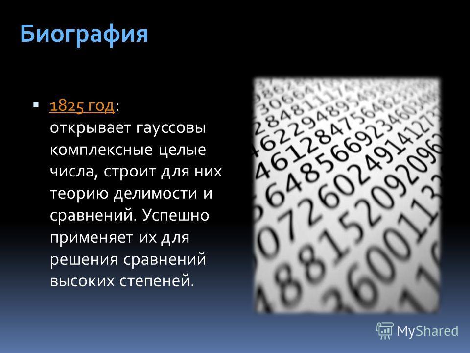 1825 год: открывает гауссовы комплексные целые числа, строит для них теорию делимости и сравнений. Успешно применяет их для решения сравнений высоких степеней. 1825 год Биография
