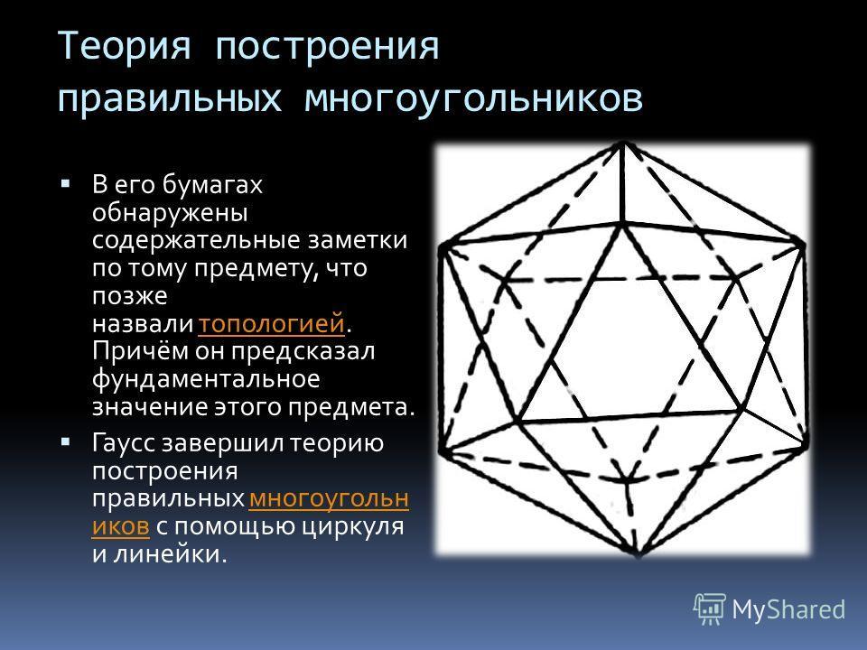 Теория построения правильных многоугольников В его бумагах обнаружены содержательные заметки по тому предмету, что позже назвали топологией. Причём он предсказал фундаментальное значение этого предмета.топологией Гаусс завершил теорию построения прав