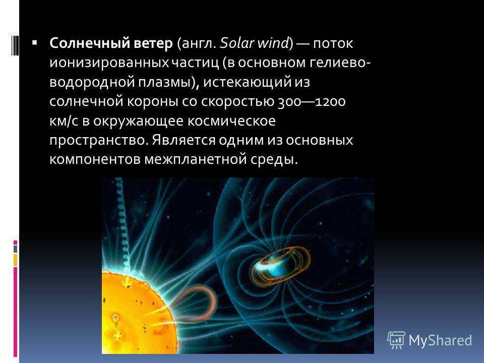 Солнечный ветер (англ. Solar wind) поток ионизированных частиц (в основном гелиево- водородной плазмы), истекающий из солнечной короны со скоростью 3001200 км/с в окружающее космическое пространство. Является одним из основных компонентов межпланетно