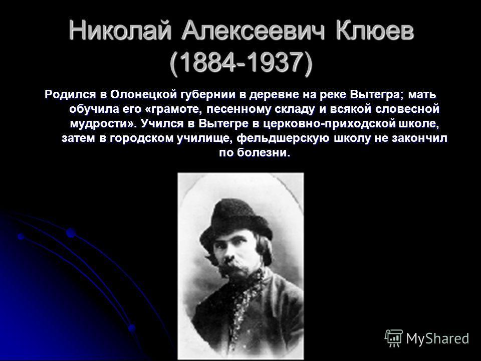 Николай Алексеевич Клюев (1884-1937) Родился в Олонецкой губернии в деревне на реке Вытегра; мать обучила его «грамоте, песенному складу и всякой словесной мудрости». Учился в Вытегре в церковно-приходской школе, затем в городском училище, фельдшерск