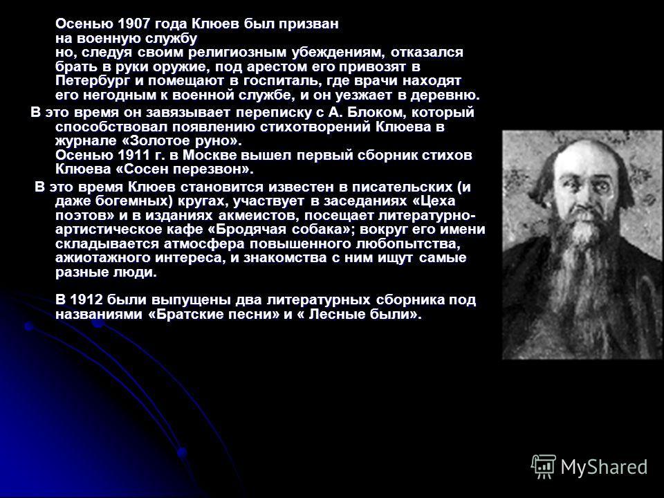 Осенью 1907 года Клюев был призван на военную службу но, следуя своим религиозным убеждениям, отказался брать в руки оружие, под арестом его привозят в Петербург и помещают в госпиталь, где врачи находят его негодным к военной службе, и он уезжает в