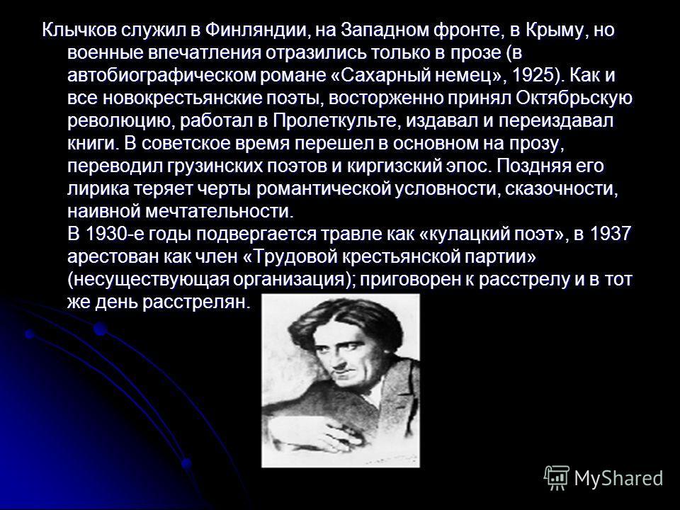 Клычков служил в Финляндии, на Западном фронте, в Крыму, но военные впечатления отразились только в прозе (в автобиографическом романе «Сахарный немец», 1925). Как и все новокрестьянские поэты, восторженно принял Октябрьскую революцию, работал в Прол