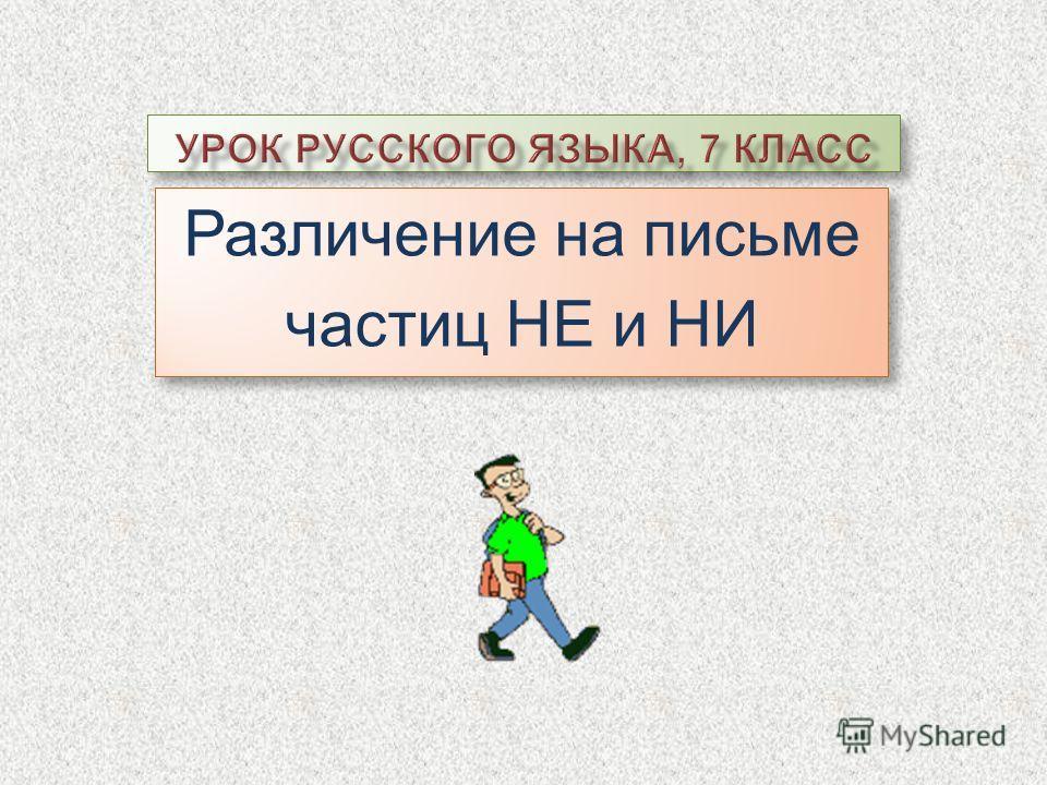 Различение на письме частиц НЕ и НИ Различение на письме частиц НЕ и НИ