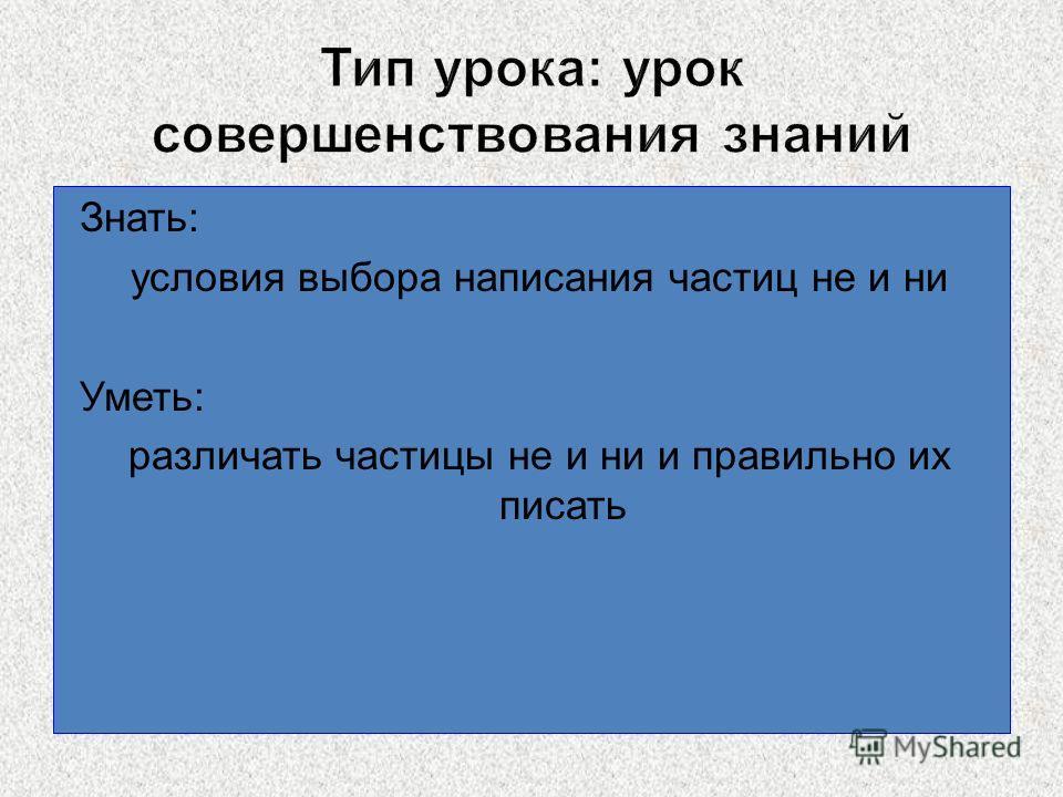 Знать: условия выбора написания частиц не и ни Уметь: различать частицы не и ни и правильно их писать