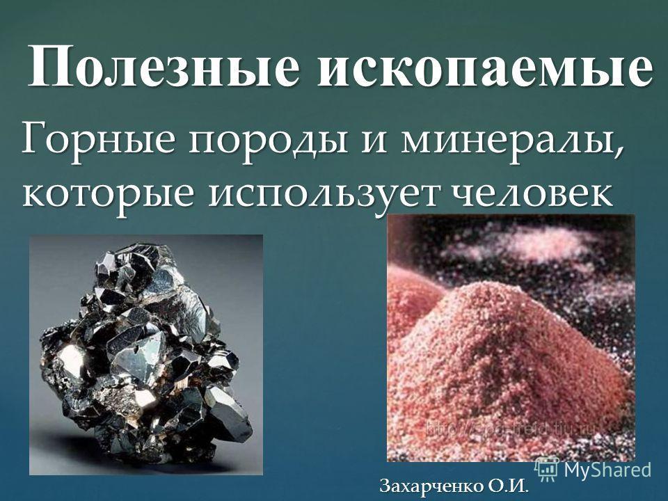 Полезные ископаемые Горные породы и минералы, которые использует человек Захарченко О.И.