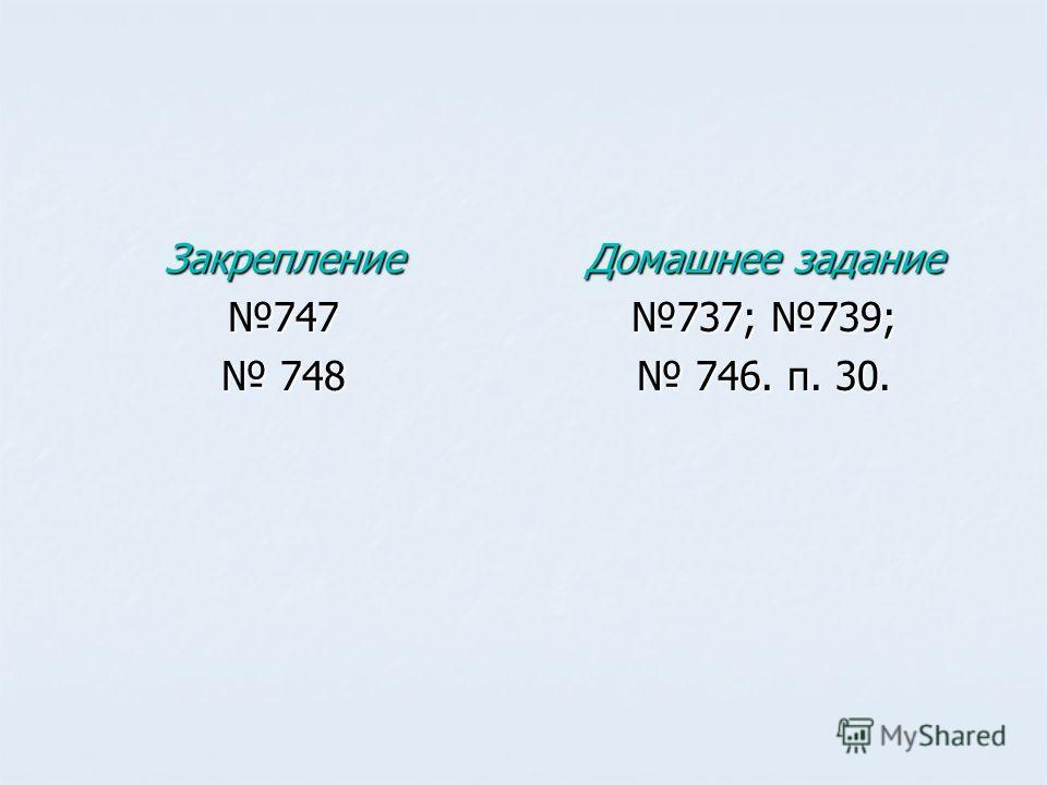 Закрепление747 748 748 Домашнее задание 737; 739; 746. п. 30. 746. п. 30.