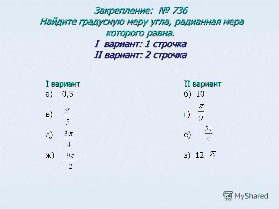 Закрепление: 736 Найдите градусную меру угла, радианная мера которого равна. I вариант: 1 строчка II вариант: 2 строчка I вариант а) 0,5 в) д) ж) II вариант б) 10 г)е) з) 12