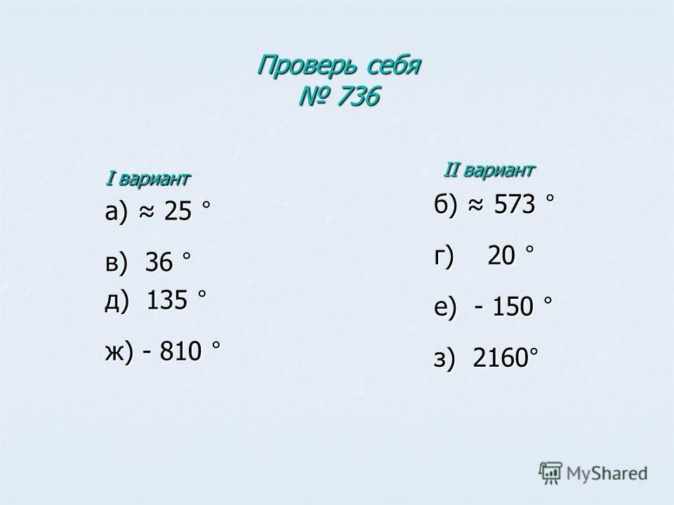 Проверь себя 736 I вариант а) 25 ° в) 36 ° д) 135 ° ж) - 810 ° II вариант II вариант б) 573 ° г) 20 ° е) - 150 ° з) 2160°