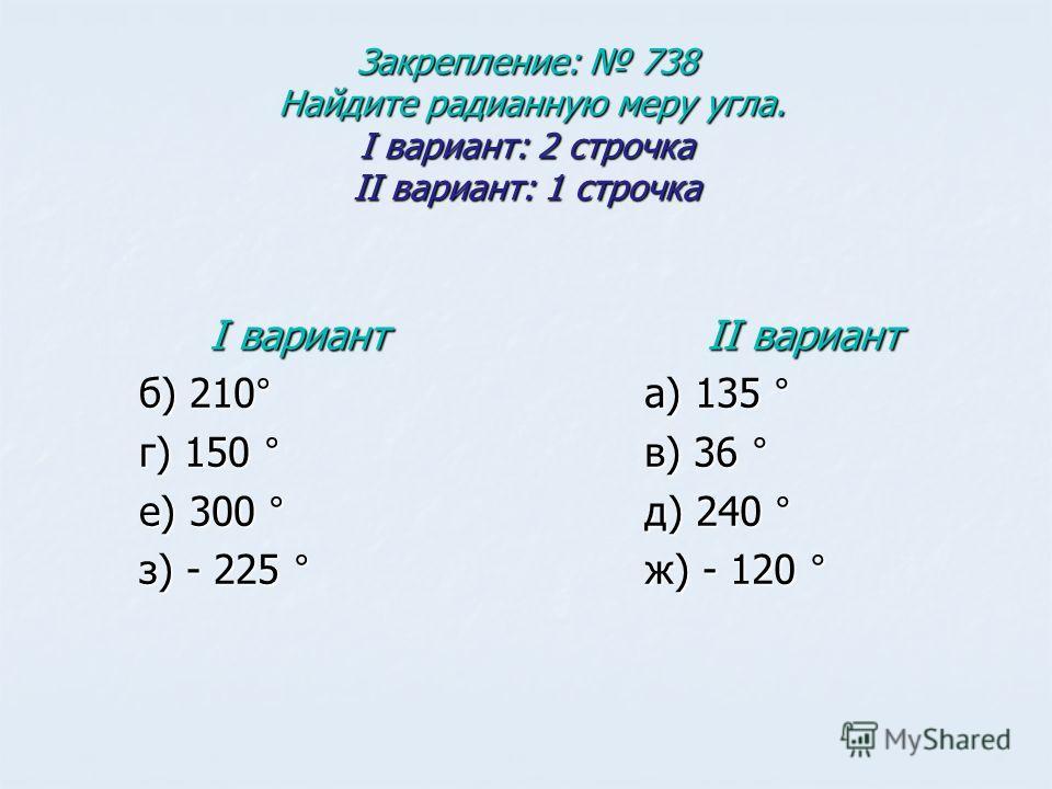 Закрепление: 738 Найдите радианную меру угла. I вариант: 2 строчка II вариант: 1 строчка I вариант б) 210° г) 150 ° е) 300 ° з) - 225 ° II вариант а) 135 ° в) 36 ° д) 240 ° ж) - 120 °