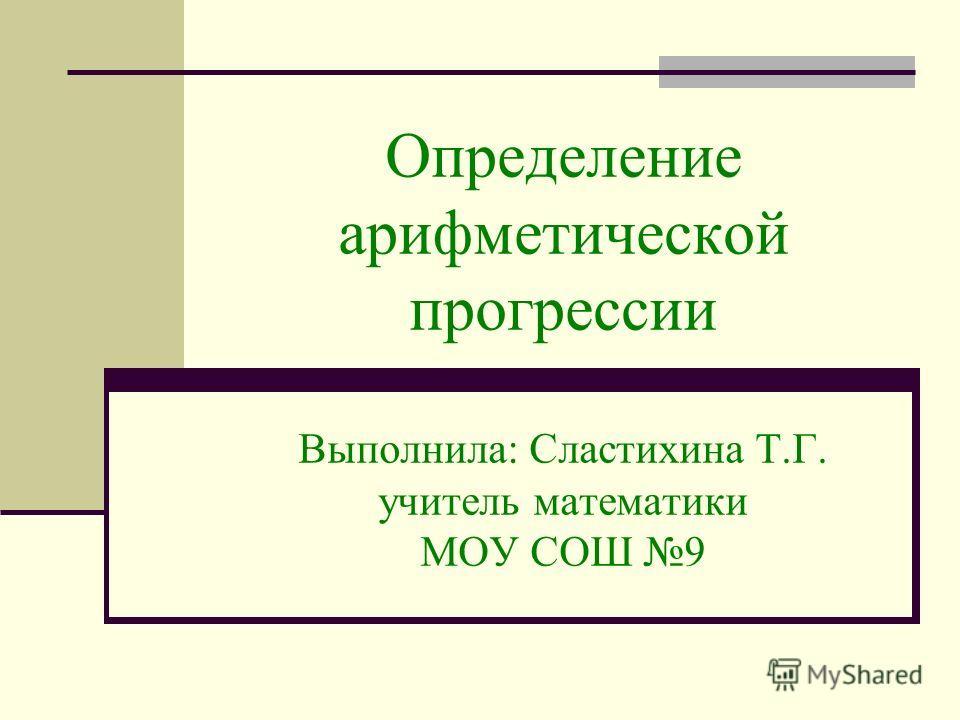 Определение арифметической прогрессии Выполнила: Сластихина Т.Г. учитель математики МОУ СОШ 9