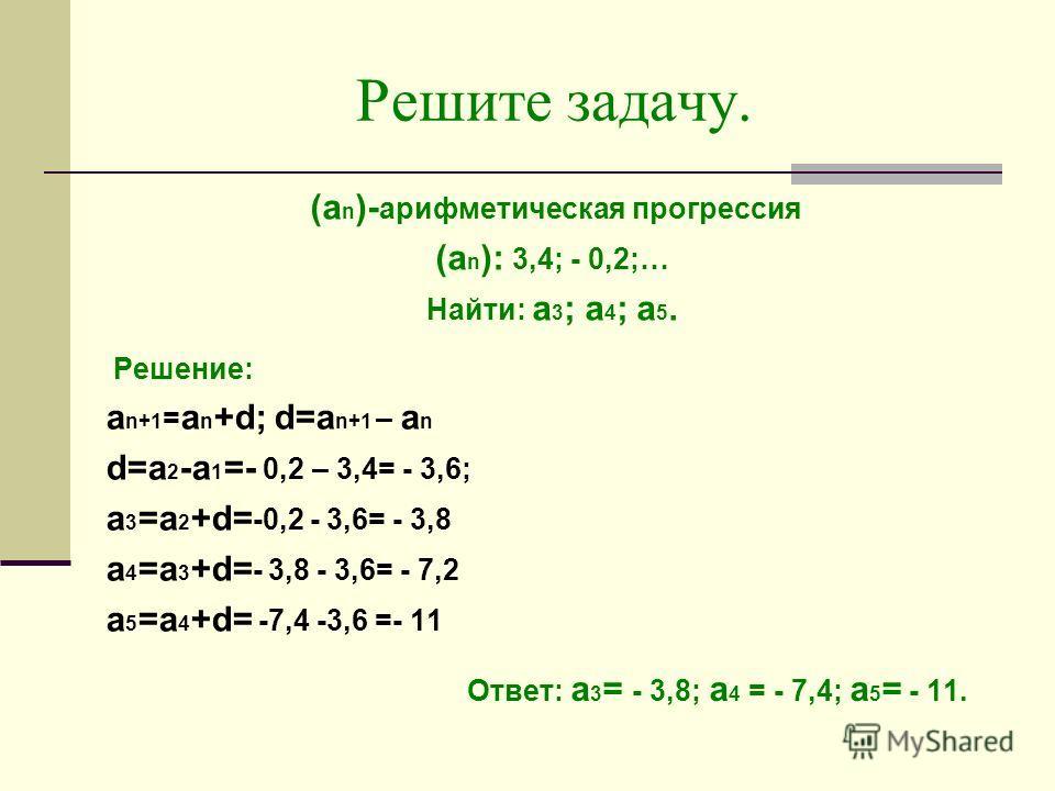 Решите задачу. (а n )- арифметическая прогрессия (а n ): 3,4; - 0,2;… Найти: а 3 ; а 4 ; а 5. Решение: a n+1 = a n +d; d=a n+1 – a n d=a 2 -a 1 =- 0,2 – 3,4= - 3,6; a 3 =a 2 +d= -0,2 - 3,6= - 3,8 a 4 =a 3 +d= - 3,8 - 3,6= - 7,2 a 5 =a 4 +d= -7,4 -3,6