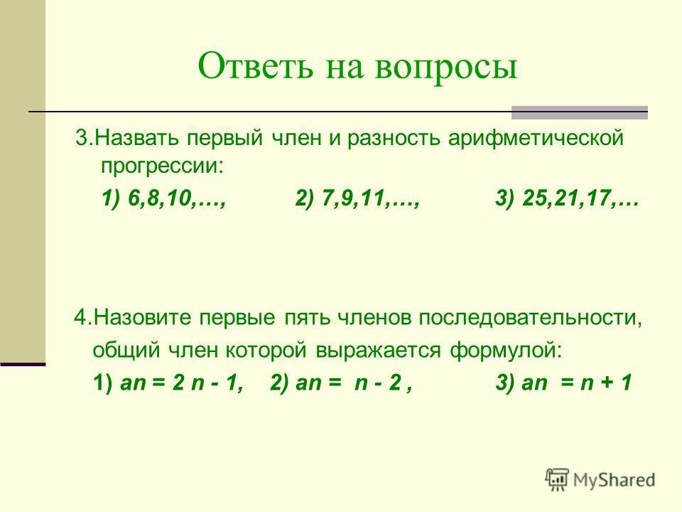 Ответь на вопросы 3.Назвать первый член и разность арифметической прогрессии: 1) 6,8,10,…, 2) 7,9,11,…, 3) 25,21,17,… 4.Назовите первые пять членов последовательности, общий член которой выражается формулой: 1) аn = 2 n - 1, 2) аn = n - 2, 3) аn = n