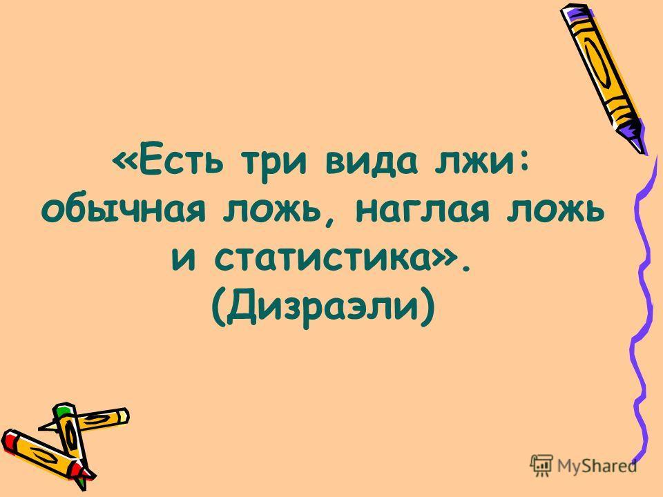 «Есть три вида лжи: обычная ложь, наглая ложь и статистика». (Дизраэли)