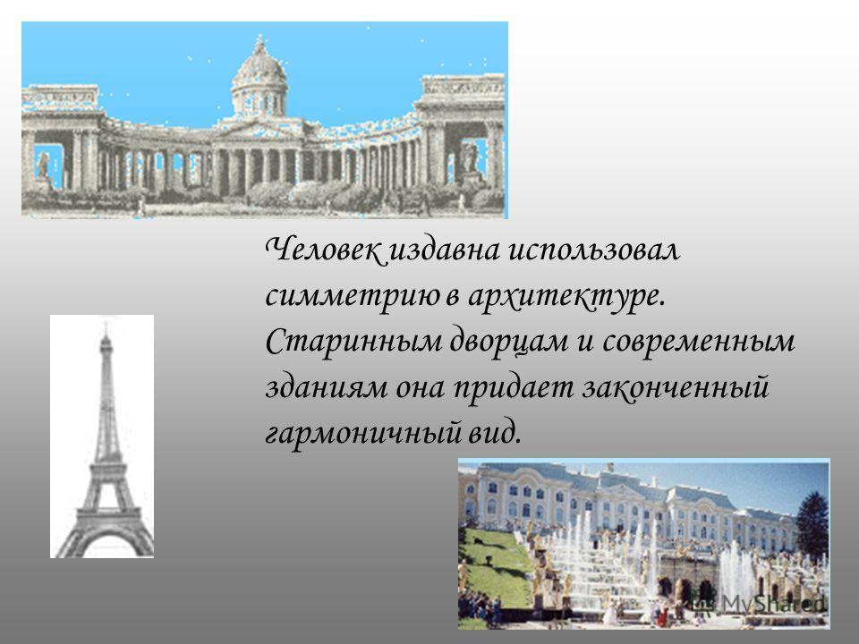 Человек издавна использовал симметрию в архитектуре. Старинным дворцам и современным зданиям она придает законченный гармоничный вид.