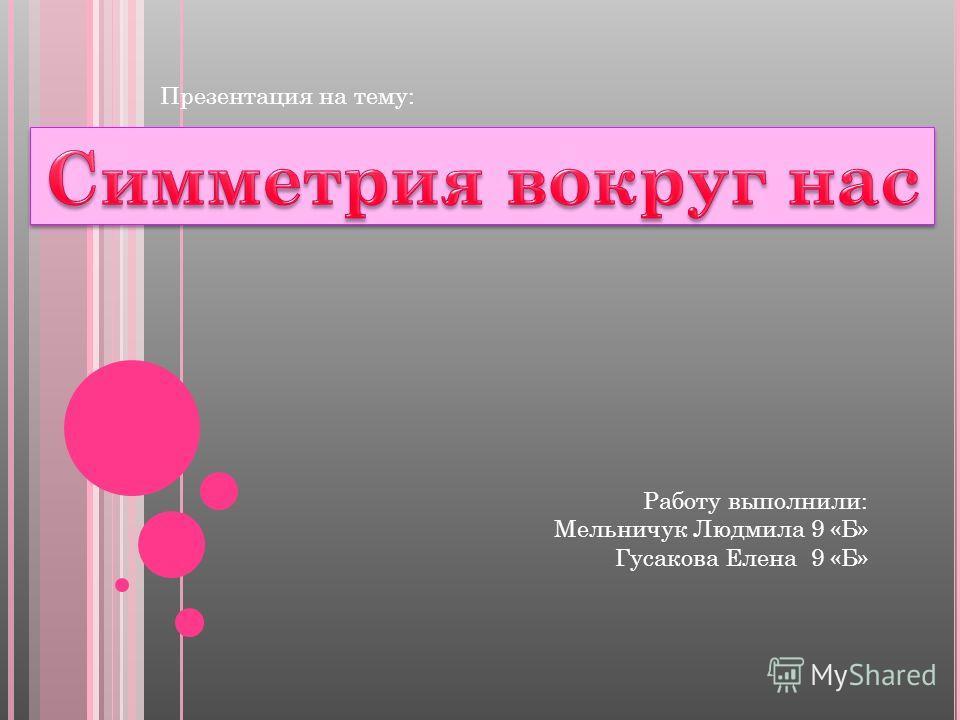 Презентация на тему: Работу выполнили: Мельничук Людмила 9 «Б» Гусакова Елена 9 «Б»
