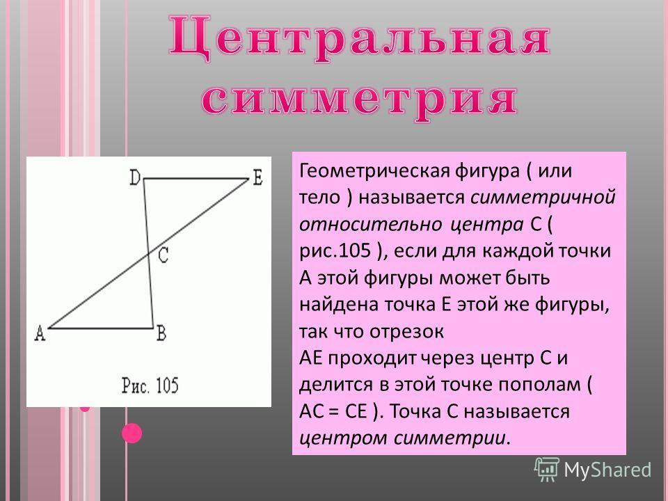Геометрическая фигура ( или тело ) называется симметричной относительно центра C ( рис.105 ), если для каждой точки A этой фигуры может быть найдена точка E этой же фигуры, так что отрезок AE проходит через центр C и делится в этой точке пополам ( AC