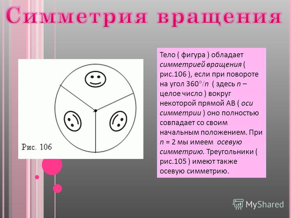 Тело ( фигура ) обладает симметрией вращения ( рис.106 ), если при повороте на угол 360 n ( здесь n – целое число ) вокруг некоторой прямой AB ( оси симметрии ) оно полностью совпадает со своим начальным положением. При n = 2 мы имеем осевую симметри