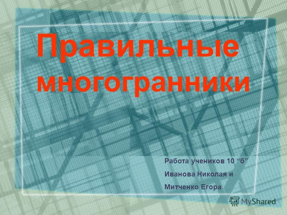 Правильные многогранники Работа учеников 10 б Иванова Николая и Митченко Егора