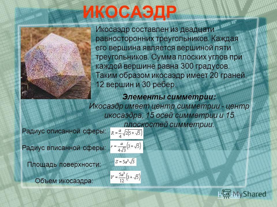 Икосаэдр составлен из двадцати равносторонних треугольников. Каждая его вершина является вершиной пяти треугольников. Сумма плоских углов при каждой вершине равна 300 градусов. Таким образом икосаэдр имеет 20 граней, 12 вершин и 30 ребер. ИКОСАЭДР Эл