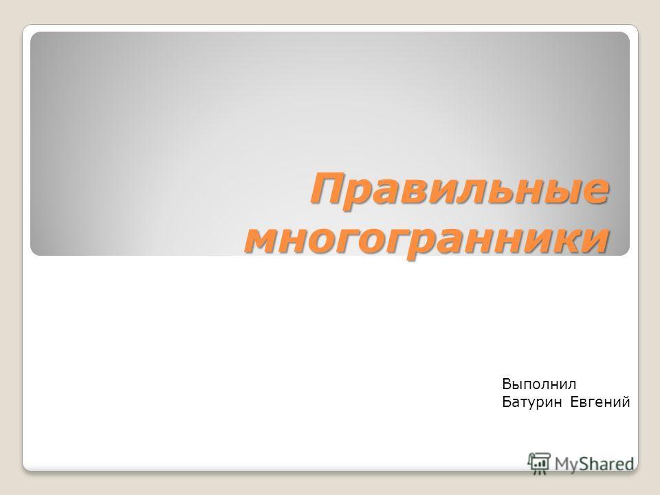 Правильные многогранники Выполнил Батурин Евгений