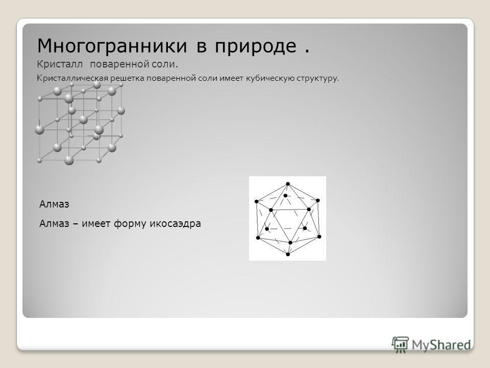 Многогранники в природе. Кристалл поваренной соли. Кристаллическая решетка поваренной соли имеет кубическую структуру. Алмаз Алмаз – имеет форму икосаэдра