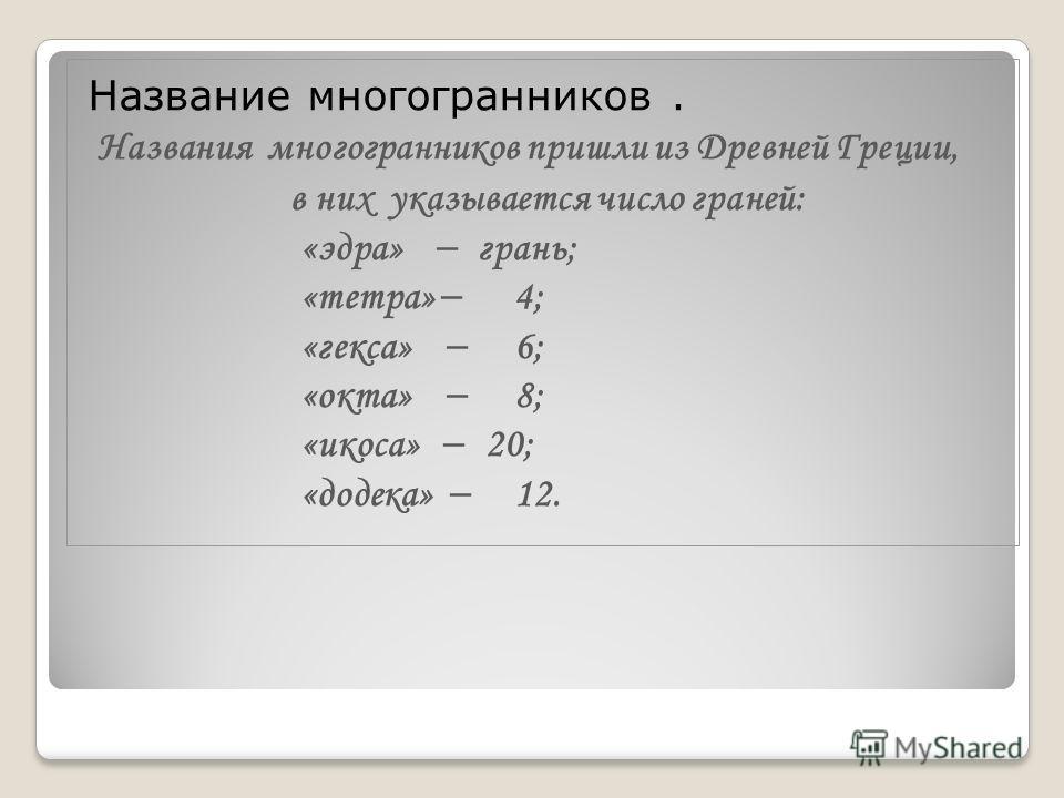 Название многогранников. Названия многогранников пришли из Древней Греции, в них указывается число граней: «эдра» грань; «тетра» 4; «гекса» 6; «окта» 8; «икоса» 20; «додека» 12.