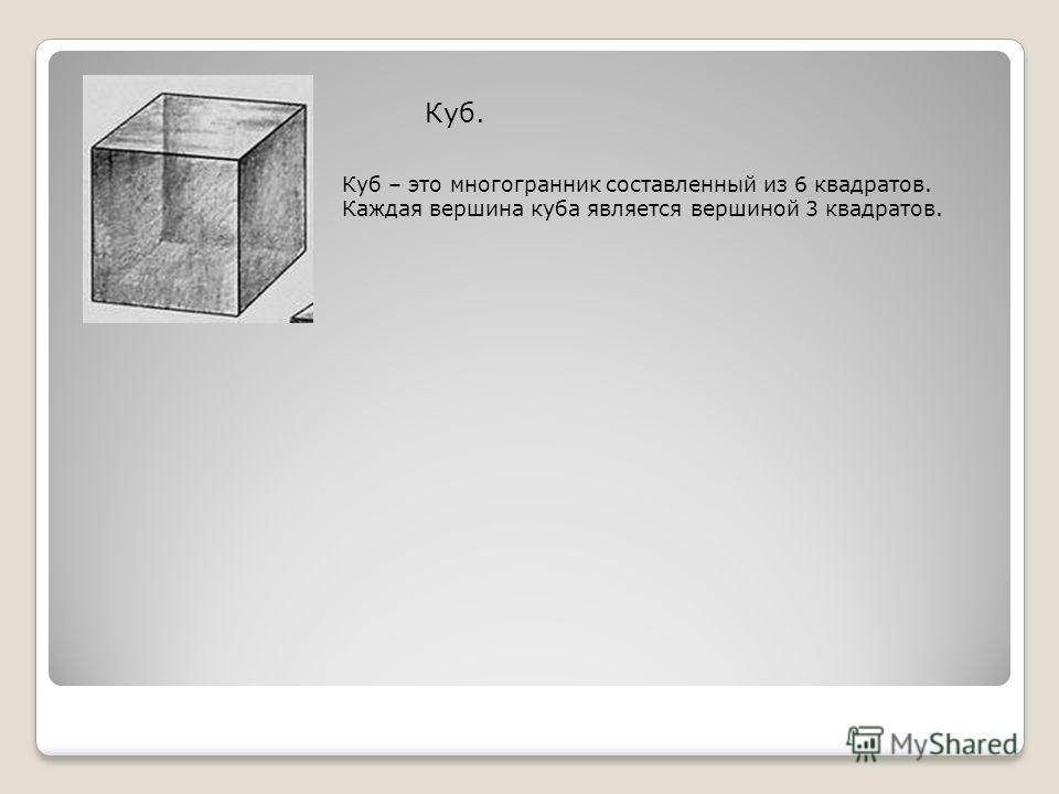 Куб. Куб – это многогранник составленный из 6 квадратов. Каждая вершина куба является вершиной 3 квадратов.