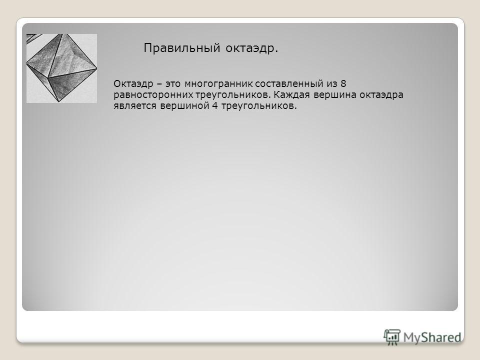 Правильный октаэдр. Октаэдр – это многогранник составленный из 8 равносторонних треугольников. Каждая вершина октаэдра является вершиной 4 треугольников.
