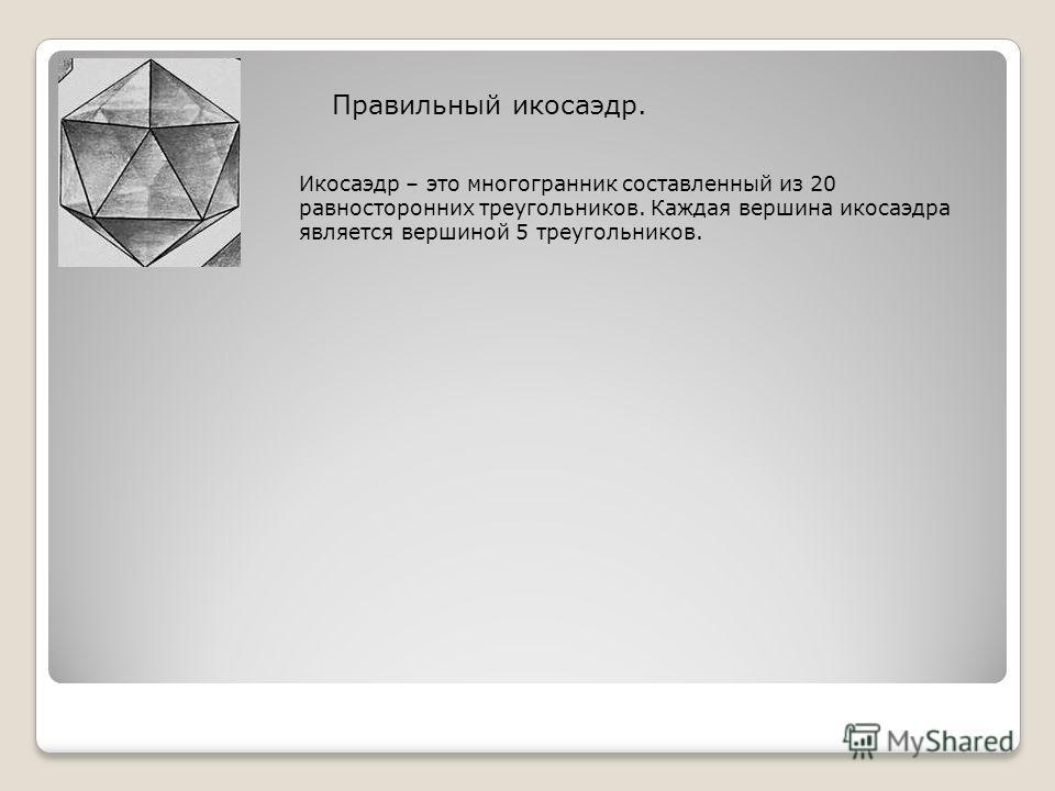 Правильный икосаэдр. Икосаэдр – это многогранник составленный из 20 равносторонних треугольников. Каждая вершина икосаэдра является вершиной 5 треугольников.