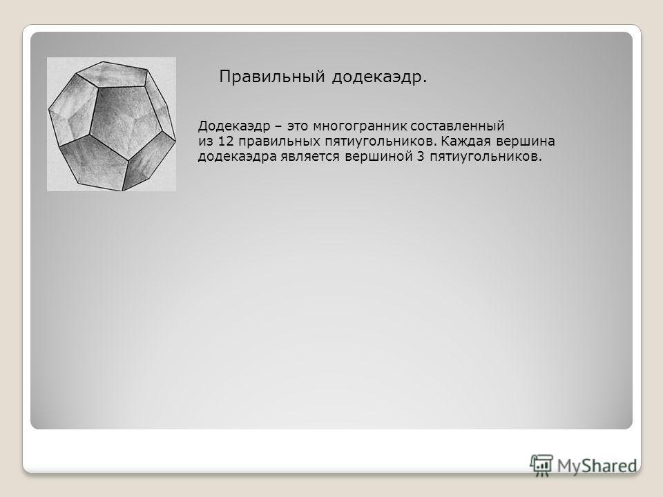 Правильный додекаэдр. Додекаэдр – это многогранник составленный из 12 правильных пятиугольников. Каждая вершина додекаэдра является вершиной 3 пятиугольников.