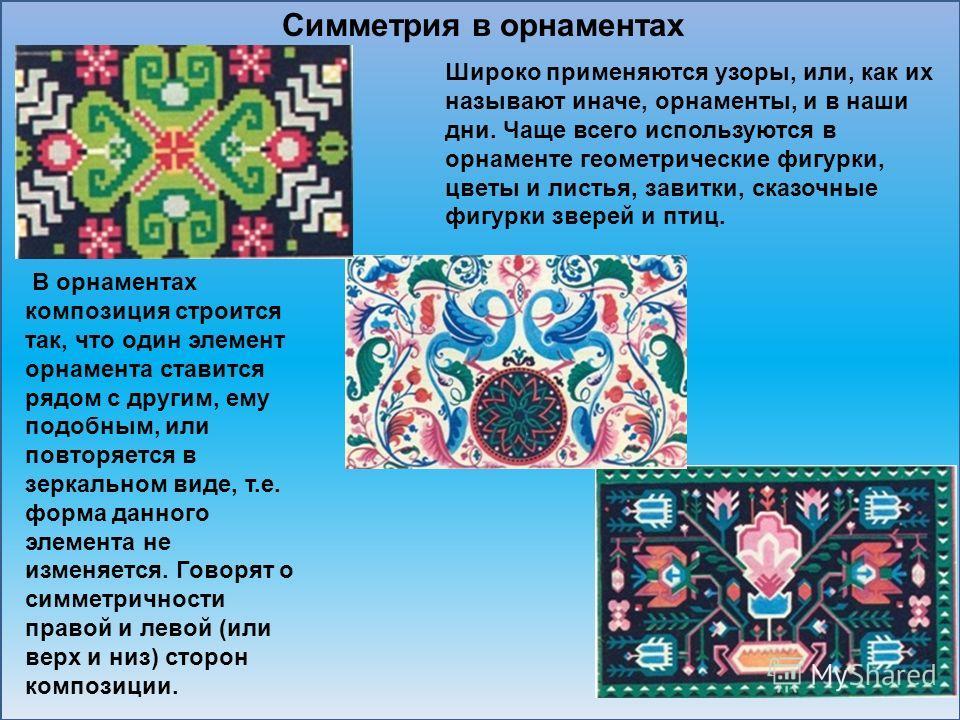Широко применяются узоры, или, как их называют иначе, орнаменты, и в наши дни. Чаще всего используются в орнаменте геометрические фигурки, цветы и листья, завитки, сказочные фигурки зверей и птиц. В орнаментах композиция строится так, что один элемен