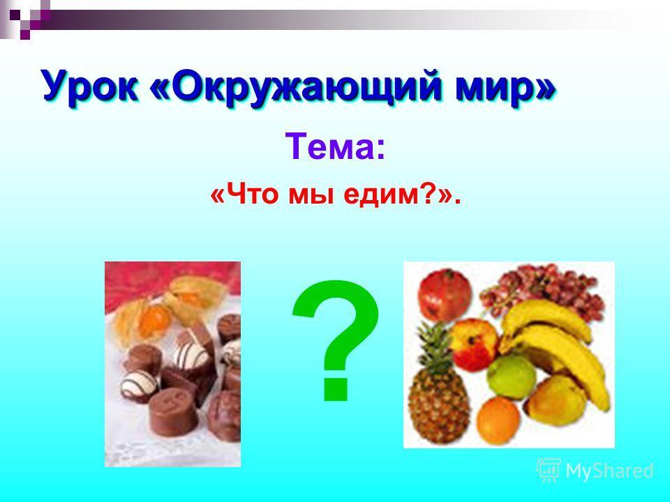 Урок «Окружающий мир» Тема: «Что мы едим?». ?