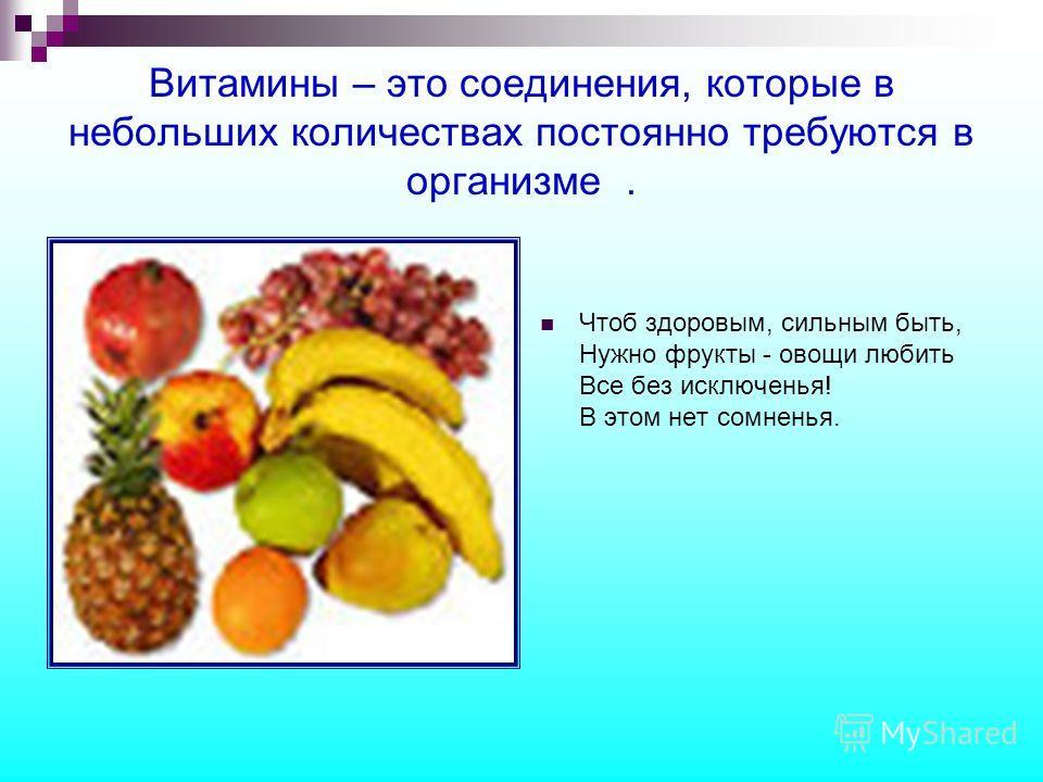Витамины – это соединения, которые в небольших количествах постоянно требуются в организме. Чтоб здоровым, сильным быть, Нужно фрукты - овощи любить Все без исключенья! В этом нет сомненья.