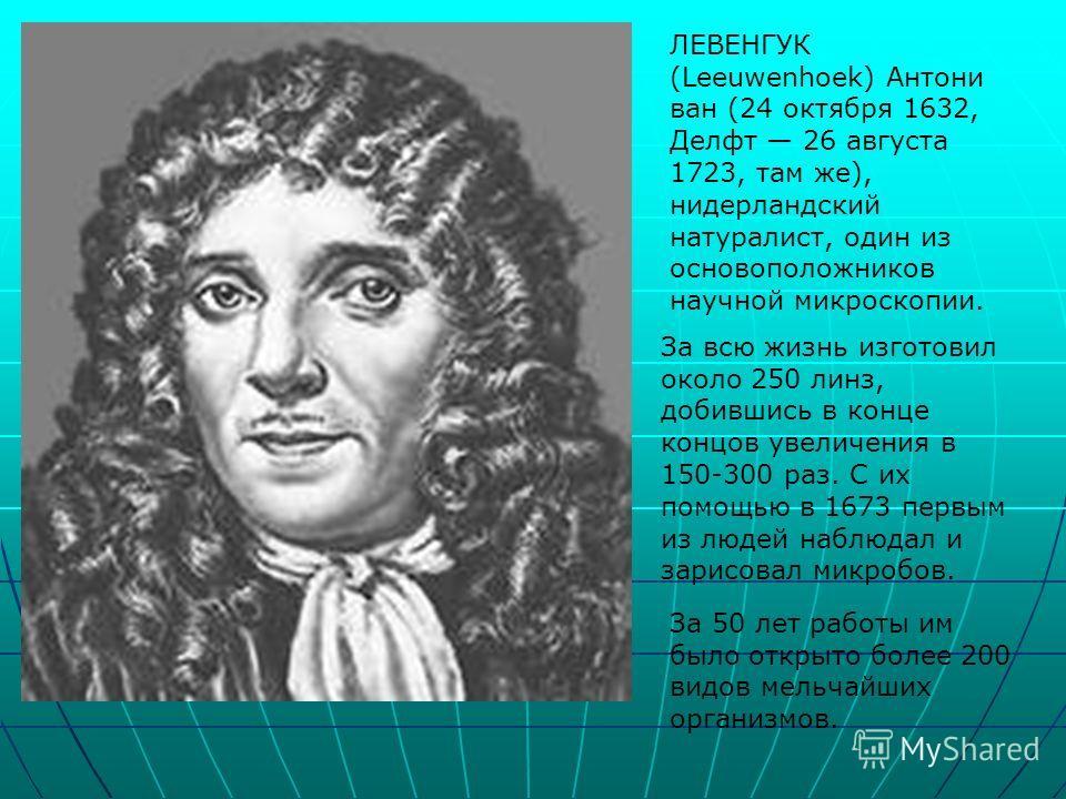 ЛЕВЕНГУК (Leeuwenhoek) Антони ван (24 октября 1632, Делфт 26 августа 1723, там же), нидерландский натуралист, один из основоположников научной микроскопии. За всю жизнь изготовил около 250 линз, добившись в конце концов увеличения в 150-300 раз. С их