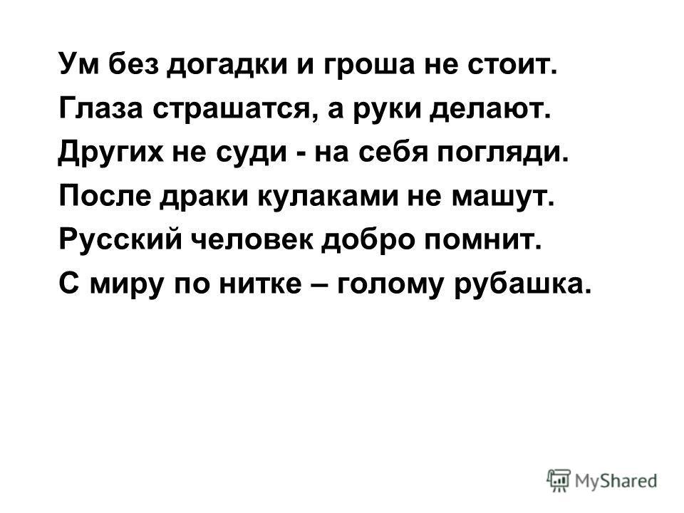 Ум без догадки и гроша не стоит. Глаза страшатся, а руки делают. Других не суди - на себя погляди. После драки кулаками не машут. Русский человек добро помнит. С миру по нитке – голому рубашка.