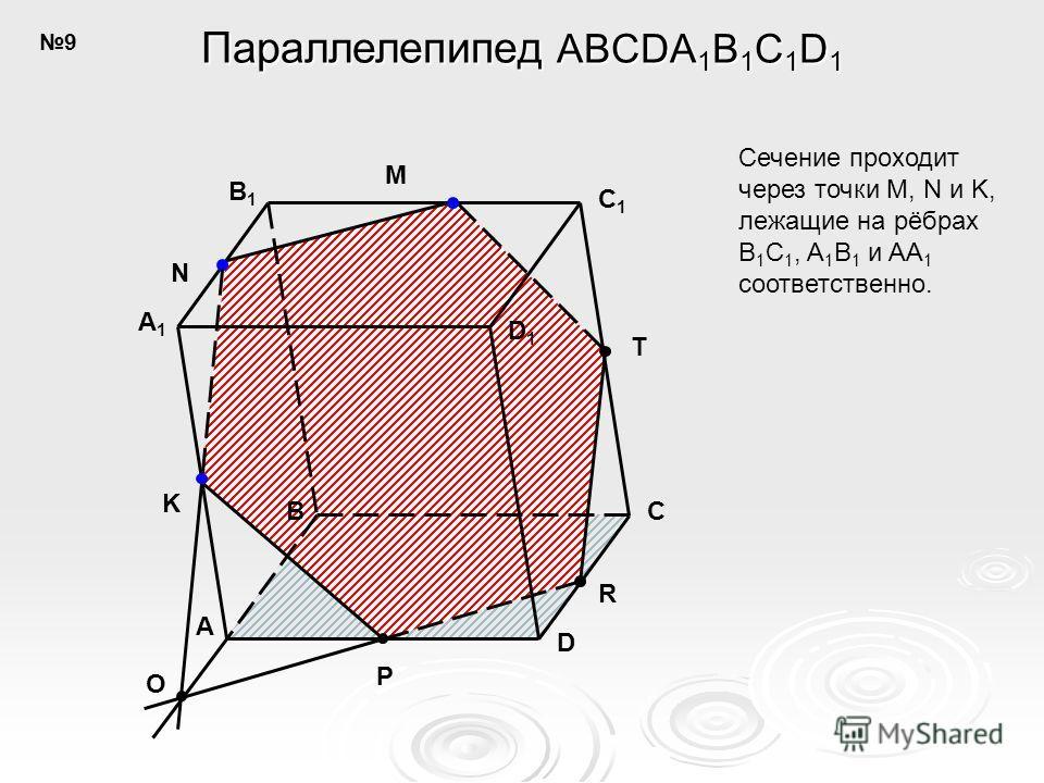 A B C D C1C1 D1D1 B1B1 A1A1 N M K O P R T Параллелепипед ABCDA 1 B 1 C 1 D 1 Сечение проходит через точки M, N и K, лежащие на рёбрах B 1 C 1, A 1 B 1 и AA 1 соответственно. 9
