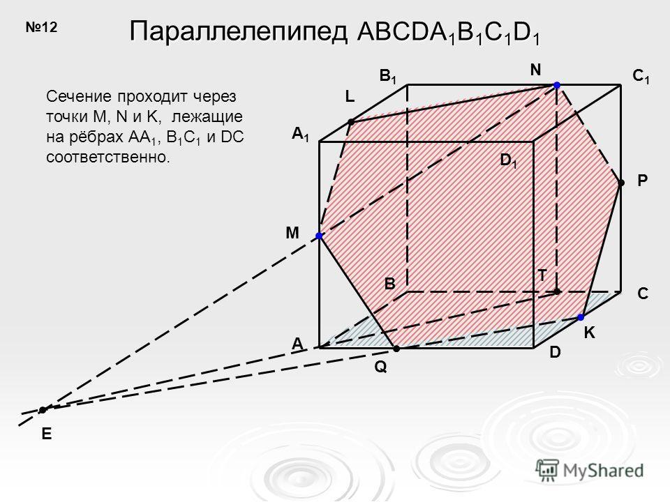 B C D B1B1 C1C1 D1D1 A A1A1 N K L Q P M T E Параллелепипед ABCDA 1 B 1 C 1 D 1 Сечение проходит через точки M, N и K, лежащие на рёбрах AA 1, B 1 C 1 и DC соответственно. 12