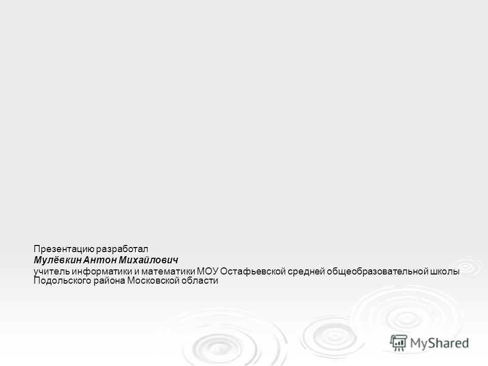 Презентацию разработал Мулёвкин Антон Михайлович учитель информатики и математики МОУ Остафьевской средней общеобразовательной школы Подольского района Московской области