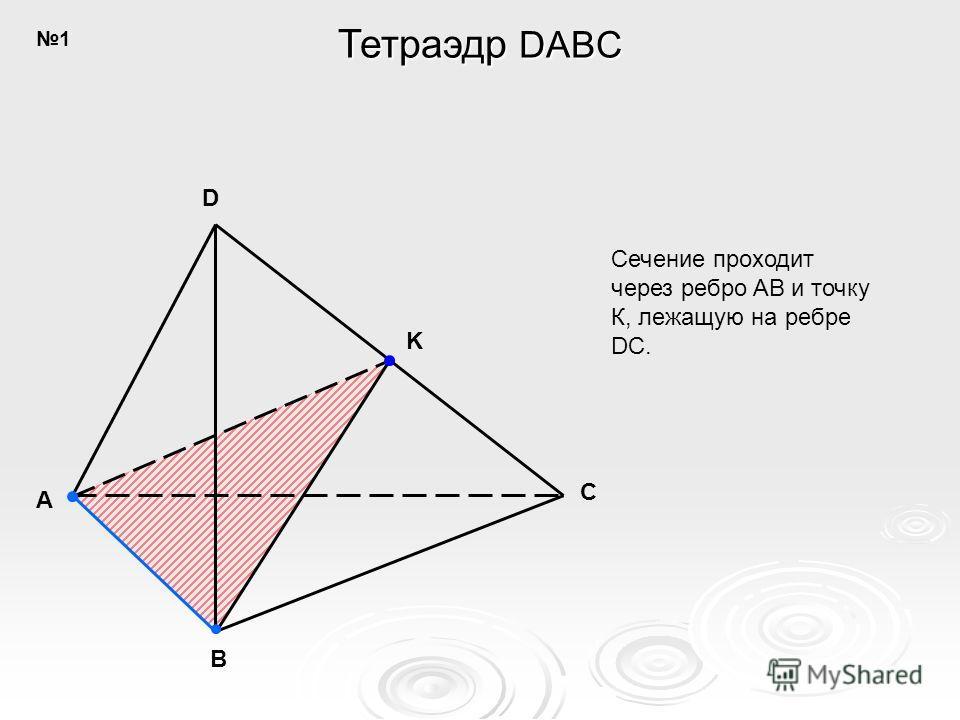 A B C D K Сечение проходит через ребро AB и точку К, лежащую на ребре DC. Тетраэдр DABC 1