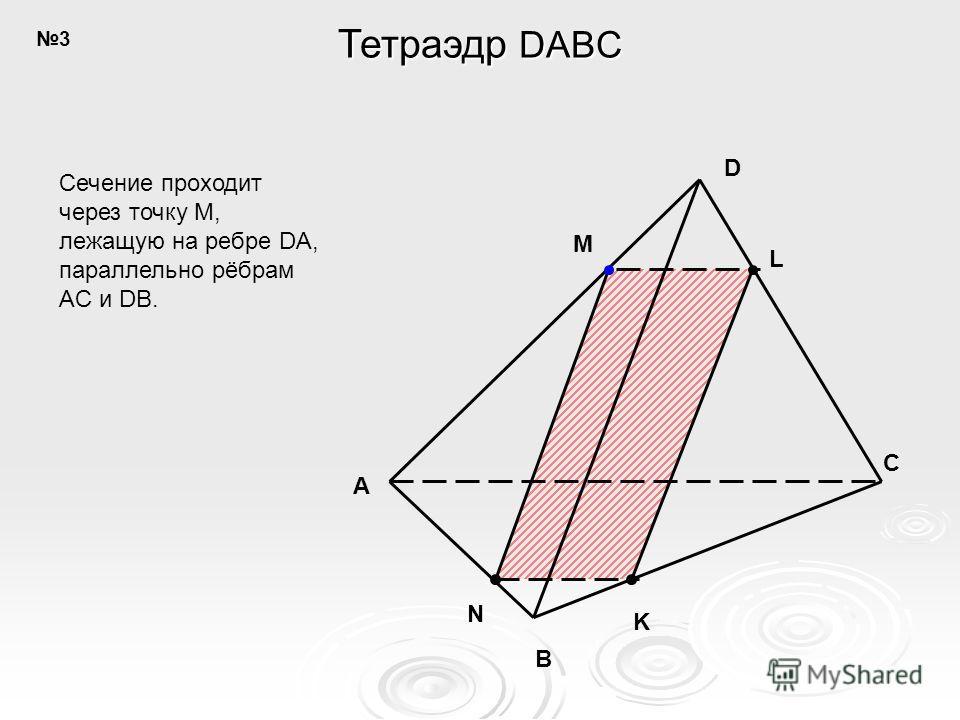 A B C D N K M L Сечение проходит через точку M, лежащую на ребре DA, параллельно рёбрам AC и DB. Тетраэдр DABC 3
