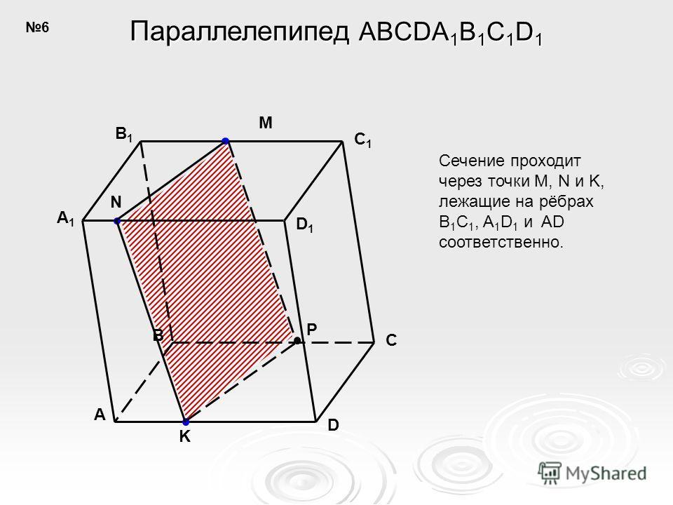 A B C D C1C1 D1D1 B1B1 A1A1 N M K P Параллелепипед ABCDA 1 B 1 C 1 D 1 Сечение проходит через точки M, N и K, лежащие на рёбрах B 1 C 1, A 1 D 1 и AD соответственно. 6