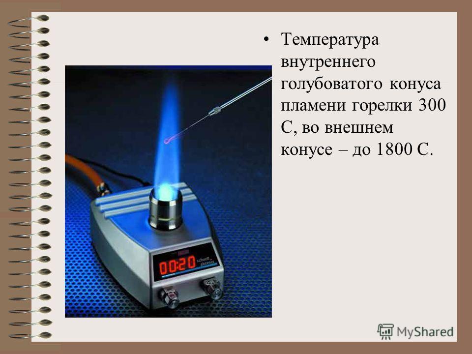 Температура внутреннего голубоватого конуса пламени горелки 300 С, во внешнем конусе – до 1800 С.