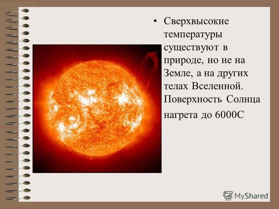 Сверхвысокие температуры существуют в природе, но не на Земле, а на других телах Вселенной. Поверхность Солнца нагрета до 6000С