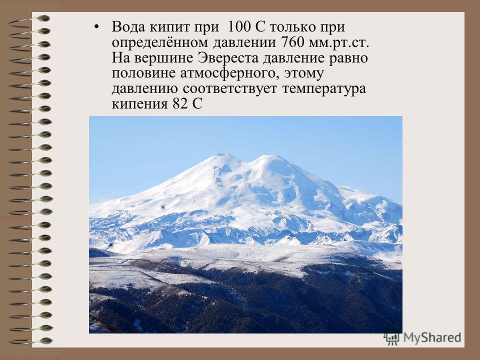 Вода кипит при 100 С только при определённом давлении 760 мм.рт.ст. На вершине Эвереста давление равно половине атмосферного, этому давлению соответствует температура кипения 82 С