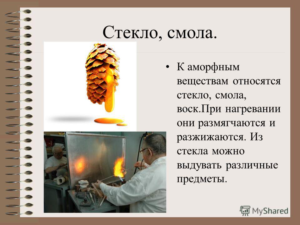Стекло, смола. К аморфным веществам относятся стекло, смола, воск.При нагревании они размягчаются и разжижаются. Из стекла можно выдувать различные предметы.