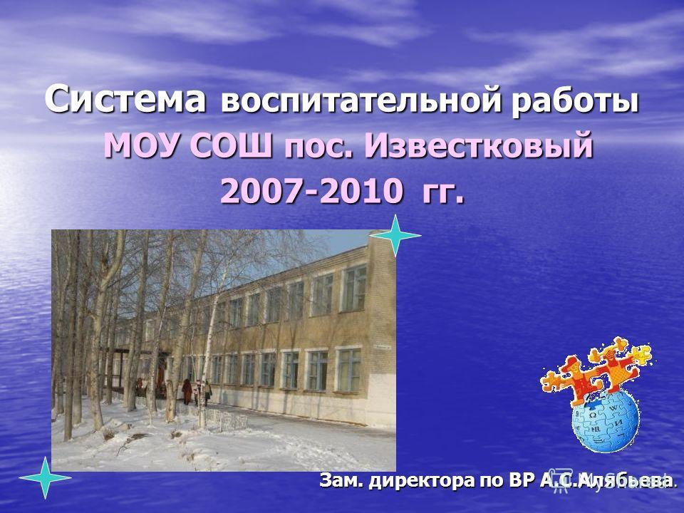 Система воспитательной работы МОУ СОШ пос. Известковый 2007-2010 гг. Зам. директора по ВР А.С.Алябьева.