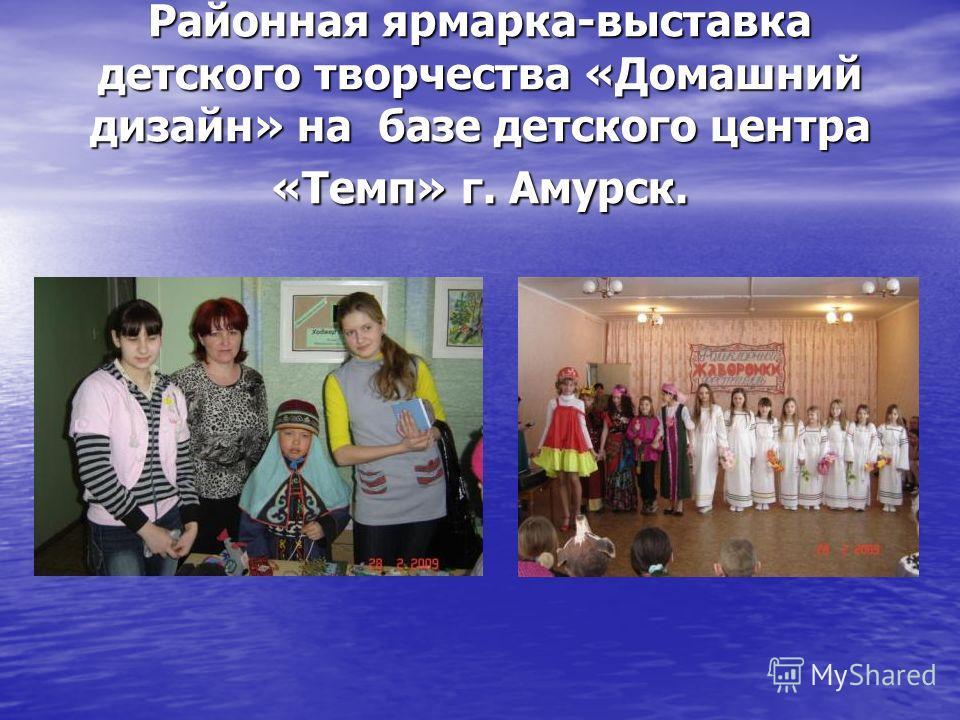 Районная ярмарка-выставка детского творчества «Домашний дизайн» на базе детского центра «Темп» г. Амурск.